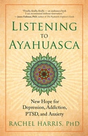 Listening to Ayahuasca - New Hope for Depression, Addiction, PTSD, and Anxiety ebook by Rachel Harris, PhD