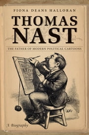 Thomas Nast - The Father of Modern Political Cartoons ebook by Fiona Deans Halloran