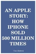 An Apple Story: How iPhone Sold 500 Million Times ebook by Can Akdeniz