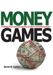 Money Games - Profiting from the Convergence of Sports and Entertainment ebook by David Carter