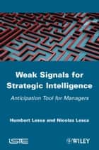 Weak Signals for Strategic Intelligence - Anticipation Tool for Managers ebook by Humbert Lesca, Nicolas Lesca