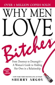Why Men Love Bitches - From Doormat to Dreamgirl—A Woman's Guide to Holding Her Own in a Relationship ebook by Sherry Argov
