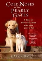 Cold Noses At The Pearly Gates - A Book of Hope for Those Who Have Lost a Pet ebook by Gary Kurz