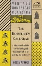 The Beekeeper's Calendar - A Collection of Articles on the Monthly and Seasonal Work to Be Done by the Beekeeper ebook by Various