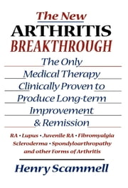 The New Arthritis Breakthrough - The Only Medical Therapy Clinically Proven to Produce Long-term Improvement and Remission of RA, Lupus, Juvenile RS, Fibromyalgia, Scleroderma, Spondyloarthropathy, & Other Inflammatory Forms of Arthritis ebook by Henry Scammell