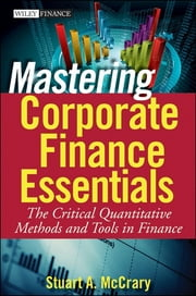 Mastering Corporate Finance Essentials - The Critical Quantitative Methods and Tools in Finance ebook by Stuart A. McCrary