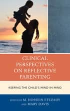 Clinical Perspectives on Reflective Parenting - Keeping the Child's Mind in Mind ebook by M Hossein Etezady, Mary Davis, Regina Pally,...