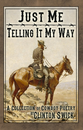 Just Me Telling It My Way: A Collection of Cowboy Poetry ebook by Clinton Swick