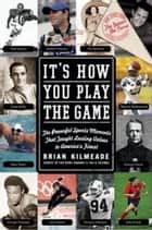 It's How You Play the Game - The Powerful Sports Moments That Taught Lasting Values to America's Finest ebook by
