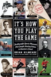 It's How You Play the Game - The Powerful Sports Moments That Taught Lasting Values to America's Finest ebook by Brian Kilmeade