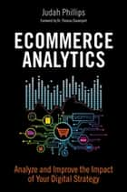 Ecommerce Analytics - Analyze and Improve the Impact of Your Digital Strategy ebook by Judah Phillips