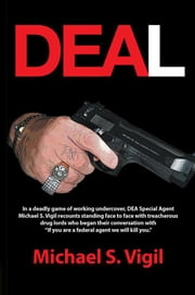 "Deal - In a Deadly Game of Working Undercover, Dea Special Agent Michael S. Vigil Recounts Standing Face to Face with Treacherous Drug Lords Who Began Their Conversation with ""If You Are a Federal Agent We Will Kill You."" ebook by Michael S. Vigil"