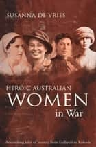 Heroic Australian Women In War ebook by Susanna De Vries