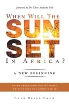 When Will the Sun Set in Africa? - A New Beginning: Every Generation Has Its Spirit, We Must Seek to Understand It. ebook by Chun Bulus Chun, Dr. Chris Ampadu PhD