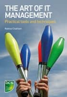 The Art of IT Management - Practical tools, techniques and people skills ebook by Robina Chatham