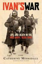 Ivan's War - Life and Death in the Red Army, 1939-1945 ebook by Catherine Merridale