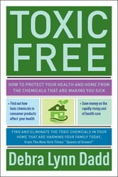 Toxic Free - How to Protect Your Health and Home from the Chemicals ThatAre Making You Sick ebook by Debra Lynn Dadd