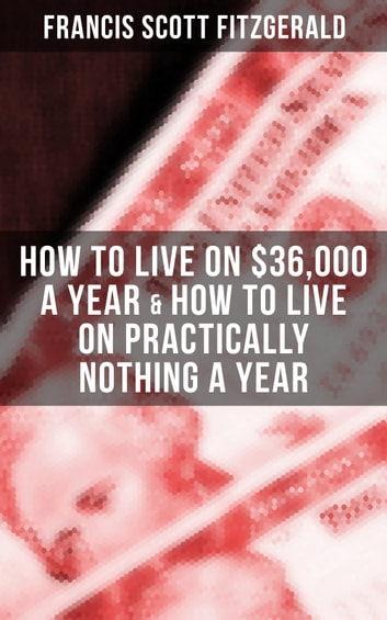 Fitzgerald: How to Live on $36,000 a Year & How to Live on Practically Nothing a Year - 2 autobiographical stories and essays about (the lack of) money ebook by Fitzgerald,Francis Scott
