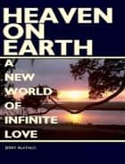 Heaven On Earth: A New World of Infinite Love ebook by Jerry Alatalo