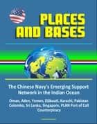 Places and Bases: The Chinese Navy's Emerging Support Network in the Indian Ocean - Oman, Aden, Yemen, Djibouti, Karachi, Pakistan, Colombo, Sri Lanka, Singapore, PLAN Port of Call, Counterpiracy ebook by Progressive Management