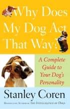 Why Does My Dog Act That Way? ebook by Stanley Coren
