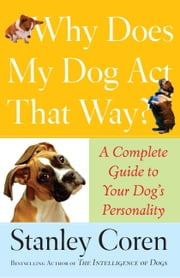 Why Does My Dog Act That Way? - A Complete Guide to Your Dog's Personality ebook by Stanley Coren