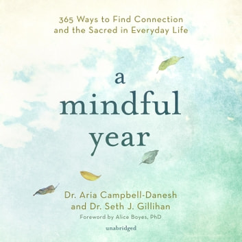 A Mindful Year - 365 Ways to Find Connection and the Sacred in Everyday Life audiobook by Dr. Aria Campbell-Danesh,Dr. Seth J. Gillihan