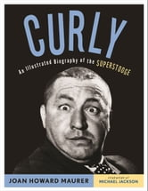 Curly - An Illustrated Biography of the Superstooge ebook by Joan Howard Maurer