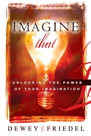 Imagine That: Unlocking the Power of Your Imagination ebook by Dewey Friedel
