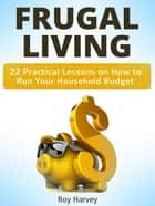 Frugal living: 22 Practical Lessons on How to Run Your Household Budget ebook by Roy Harvey