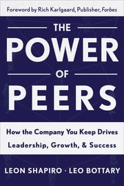 The Power of Peers - How the Company You Keep Drives Leadership, Growth, and Success ebook by Leon Shapiro,Leo Bottary
