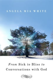 From Sick to Bliss to Conversations with God ebook by Angela Mia White