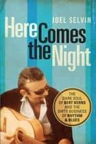 Here Comes the Night - The Dark Soul of Bert Berns and the Dirty Business of Rhythm and Blues ebook by Joel Selvin