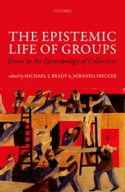 The Epistemic Life of Groups: Essays in the Epistemology of Collectives ebook by Michael S. Brady,Miranda Fricker