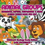 Animal Groups (Mammals, Reptiles, Amphibians & More): Jumbo Science Book for Kids | Children's Zoology Books Edition ebook by Baby Professor