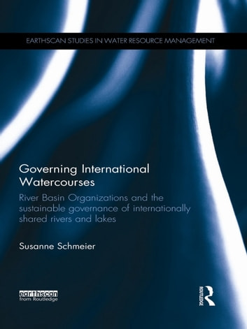 Governing International Watercourses - River Basin Organizations and the Sustainable Governance of Internationally Shared Rivers and Lakes ebook by Susanne Schmeier