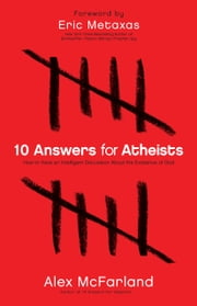 10 Answers for Atheists - How to Have an Intelligent Discussion About the Existence of God ebook by Alex McFarland,Eric Metaxas