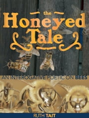 The Honeyed Tale - an Interrogative Poetic on Bees ebook by Ruth Tait