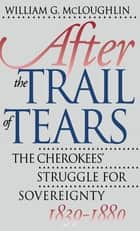 After the Trail of Tears - The Cherokees' Struggle for Sovereignty, 1839-1880 ebook by William G. McLoughlin