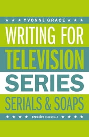 Writing for Television - Series, Serials and Soaps ebook by Yvonne Grace