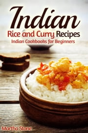 Indian Rice and Curry Recipes: Indian Cookbooks for Beginners ebook by Martha Stone