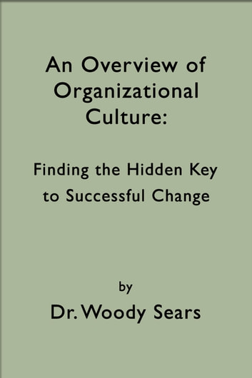 An Overview of Organizational Culture: Finding the Hidden Key to Successful Change ebook by Woodrow Sears