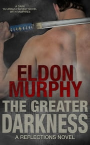 The Greater Darkness: A Dark YA Urban Fantasy Book With Vampires (Part of the Reflections Series of Books) ebook by Eldon Murphy