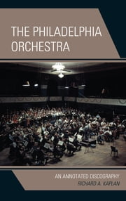 The Philadelphia Orchestra - An Annotated Discography ebook by Richard A. Kaplan