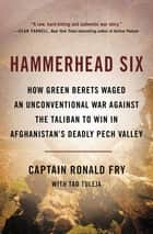 Hammerhead Six - How Green Berets Waged an Unconventional War Against the Taliban to Win in Afghanistan's Deadly Pech Valley ebook by Ronald Fry, Tad Tuleja