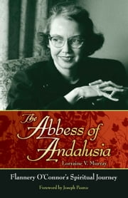 The Abbess of Andalusia - Flannery O'connor's Spiritual Journey ebook by Lorraine V. Murray