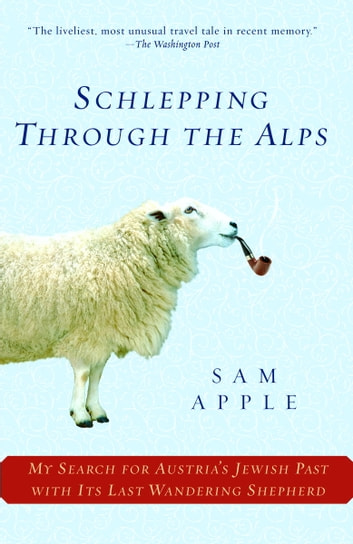Schlepping Through the Alps - My Search for Austria's Jewish Past with Its Last Wandering Shepherd eBook by Sam Apple