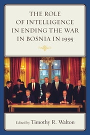 The Role of Intelligence in Ending the War in Bosnia in 1995 ebook by Timothy R. Walton,Jonathan R. Alger,Pia Antolic-Piper,Anamaria Berea,Steven L. Burg,Bob de Graaff,Frances Flannery,William Hawk,John Hulsey,Bernd Kaussler,Jonathan Keller,David McGraw,Mark Piper,John A. Scherpereel,Jonathan Smith,Timothy R. Walton,Cees Wiebes,Yi Edward Yang