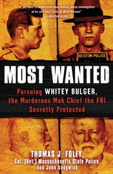 Most Wanted - Pursuing Whitey Bulger, the Murderous Mob Chief the FBI Secretly Protected ebook by Col. Thomas J. Foley,John Sedgwick
