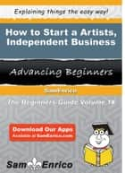 How to Start a Artists - Independent Business ebook by Viola Weber